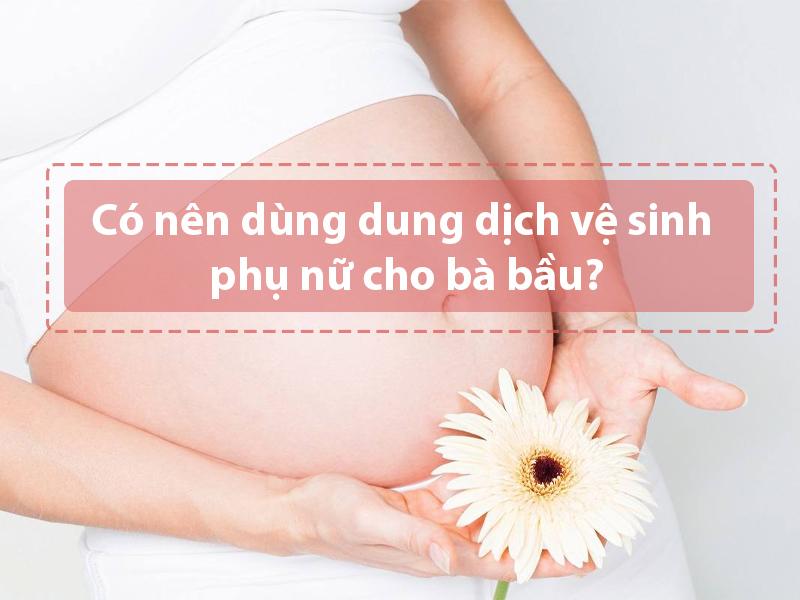 Có nên dùng dung dịch vệ sinh phụ nữ cho bà bầu hay không?