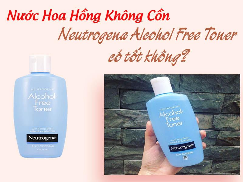 Nước Hoa Hồng Không Cồn Neutrogena Alcohol Free Toner có tốt không?